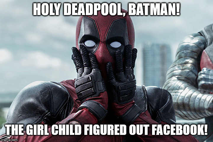 Deadpool - Gasp |  HOLY DEADPOOL, BATMAN! THE GIRL CHILD FIGURED OUT FACEBOOK! | image tagged in deadpool - gasp | made w/ Imgflip meme maker