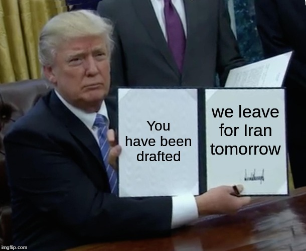 Trump Bill Signing |  You have been drafted; we leave for Iran tomorrow | image tagged in memes,trump bill signing | made w/ Imgflip meme maker