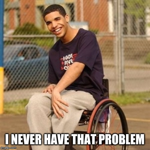 Drake wheelchair  | I NEVER HAVE THAT PROBLEM | image tagged in drake wheelchair | made w/ Imgflip meme maker