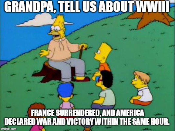 Merica | GRANDPA, TELL US ABOUT WWIII FRANCE SURRENDERED, AND AMERICA DECLARED WAR AND VICTORY WITHIN THE SAME HOUR. | image tagged in america,ww3,the simpsons,simpsons,donald trump,politics | made w/ Imgflip meme maker