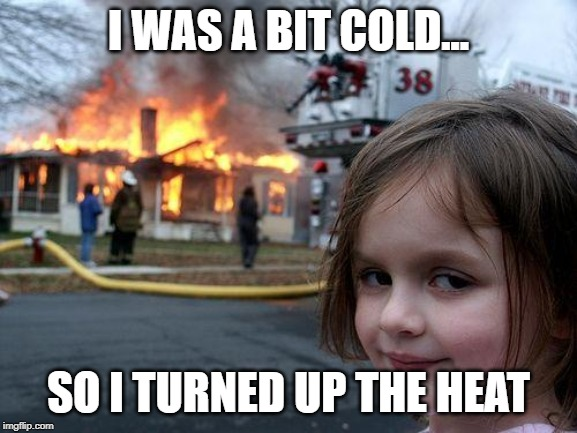 Disaster Girl Meme | I WAS A BIT COLD... SO I TURNED UP THE HEAT | image tagged in memes,disaster girl | made w/ Imgflip meme maker
