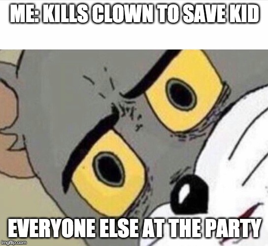 ME: KILLS CLOWN TO SAVE KID; EVERYONE ELSE AT THE PARTY | image tagged in disturbed tom | made w/ Imgflip meme maker