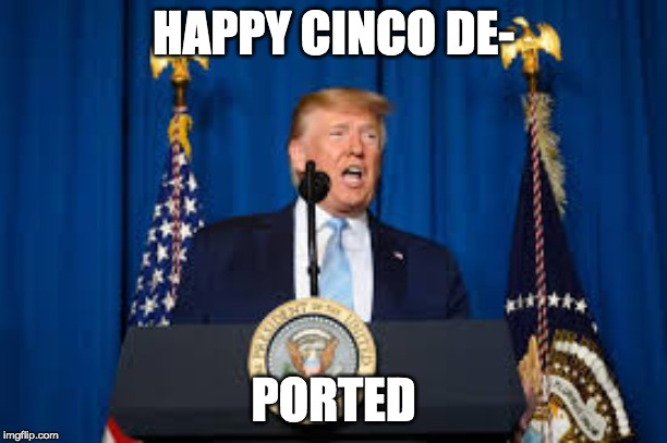 HAPPY CINCO DE- PORTED | image tagged in trump | made w/ Imgflip meme maker