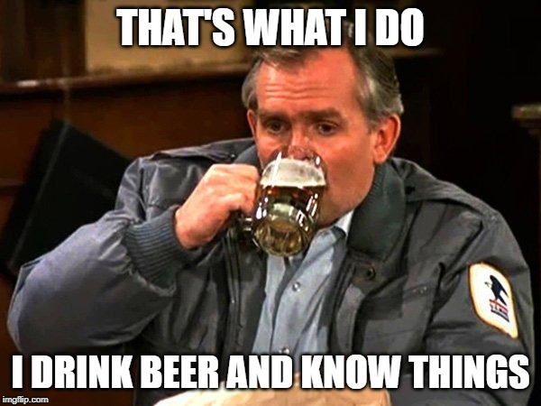 THAT'S WHAT I DO I DRINK BEER AND KNOW THINGS | image tagged in cliff clavin drinks beer | made w/ Imgflip meme maker