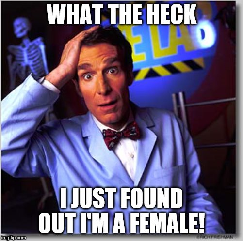 Bill Nye The Science Guy | WHAT THE HECK I JUST FOUND OUT I'M A FEMALE! | image tagged in memes,bill nye the science guy | made w/ Imgflip meme maker