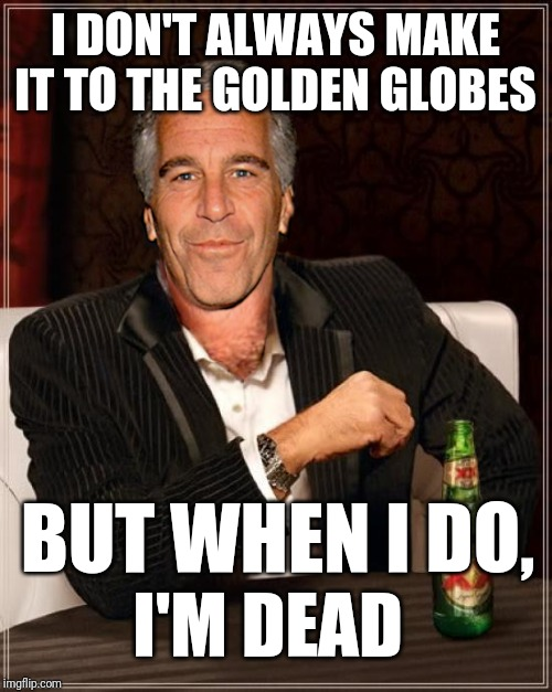 Gold Globes Burn | I DON'T ALWAYS MAKE IT TO THE GOLDEN GLOBES BUT WHEN I DO, I'M DEAD | image tagged in the most interesting epstein,golden globes,scumbag hollywood,ricky gervais,dank memes | made w/ Imgflip meme maker