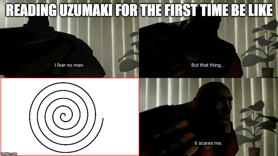TF2 Heavy I fear no man | READING UZUMAKI FOR THE FIRST TIME BE LIKE | image tagged in tf2 heavy i fear no man | made w/ Imgflip meme maker