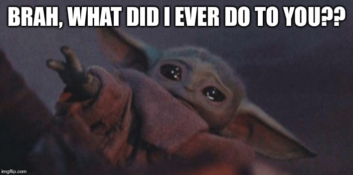 Baby yoda cry | BRAH, WHAT DID I EVER DO TO YOU?? | image tagged in baby yoda cry | made w/ Imgflip meme maker