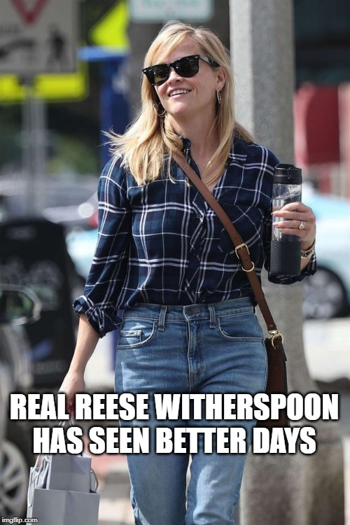 REAL REESE WITHERSPOON HAS SEEN BETTER DAYS | made w/ Imgflip meme maker