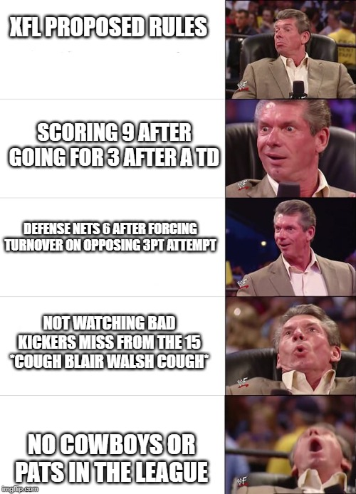 Vince McMahon Reaction |  XFL PROPOSED RULES; SCORING 9 AFTER GOING FOR 3 AFTER A TD; DEFENSE NETS 6 AFTER FORCING TURNOVER ON OPPOSING 3PT ATTEMPT; NOT WATCHING BAD KICKERS MISS FROM THE 15 *COUGH BLAIR WALSH COUGH*; NO COWBOYS OR PATS IN THE LEAGUE | image tagged in vince mcmahon reaction | made w/ Imgflip meme maker