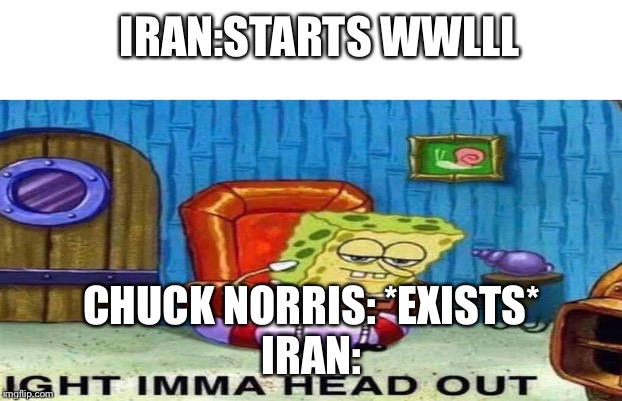 IRAN:STARTS WWLLL CHUCK NORRIS: *EXISTS*IRAN: | image tagged in spongebob ight imma head out,world war 3,funny,best memes,chuck norris | made w/ Imgflip meme maker