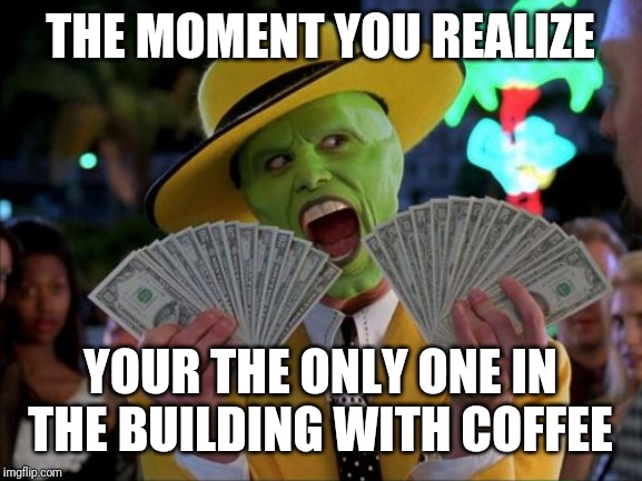Money Money | THE MOMENT YOU REALIZE YOUR THE ONLY ONE IN THE BUILDING WITH COFFEE | image tagged in memes,money money | made w/ Imgflip meme maker