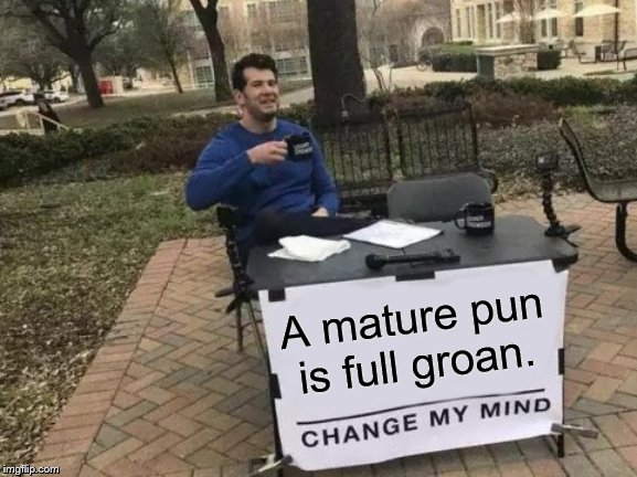 Change My Mind Meme | A mature pun is full groan. | image tagged in memes,change my mind | made w/ Imgflip meme maker