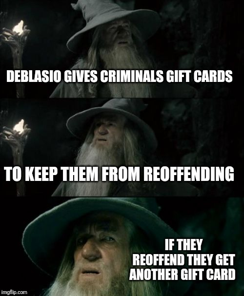You're can't make this up | DEBLASIO GIVES CRIMINALS GIFT CARDS TO KEEP THEM FROM REOFFENDING IF THEY REOFFEND THEY GET ANOTHER GIFT CARD | image tagged in memes,confused gandalf | made w/ Imgflip meme maker