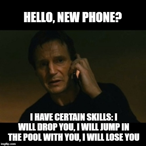 Liam Neeson Taken | HELLO, NEW PHONE? I HAVE CERTAIN SKILLS: I WILL DROP YOU, I WILL JUMP IN THE POOL WITH YOU, I WILL LOSE YOU | image tagged in memes,liam neeson taken | made w/ Imgflip meme maker