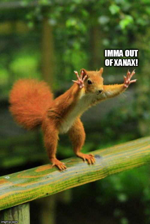 calm down |  IMMA OUT OF XANAX! | image tagged in calm down | made w/ Imgflip meme maker