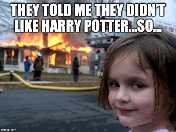 Disaster Girl Meme | THEY TOLD ME THEY DIDN'T LIKE HARRY POTTER...SO... | image tagged in memes,disaster girl | made w/ Imgflip meme maker