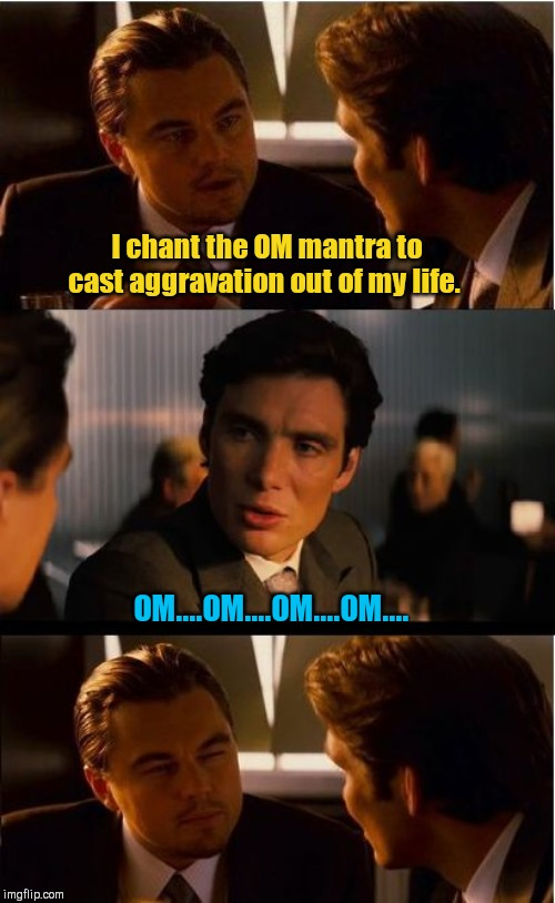 OM.... | I chant the OM mantra to cast aggravation out of my life. OM....OM....OM....OM.... | image tagged in memes,inception,om mantra,humor | made w/ Imgflip meme maker