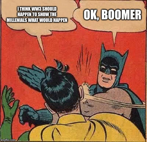 Damm, boomers. | I THINK WW3 SHOULD HAPPEN TO SHOW THE MILLENIALS WHAT WOULD HAPPEN OK, BOOMER | image tagged in memes,batman slapping robin | made w/ Imgflip meme maker
