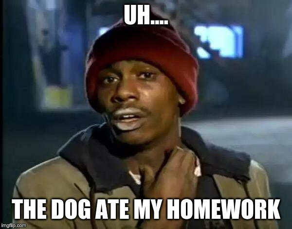 Y'all Got Any More Of That Meme | UH.... THE DOG ATE MY HOMEWORK | image tagged in memes,y'all got any more of that | made w/ Imgflip meme maker