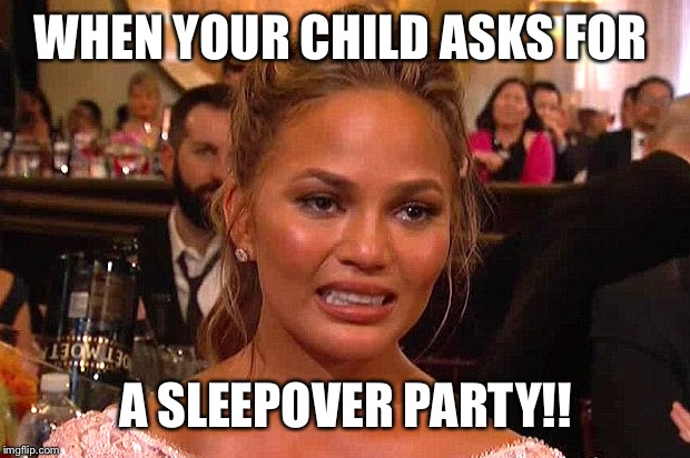 Awkward Chrissy Teigen | WHEN YOUR CHILD ASKS FOR A SLEEPOVER PARTY!! | image tagged in awkward chrissy teigen | made w/ Imgflip meme maker
