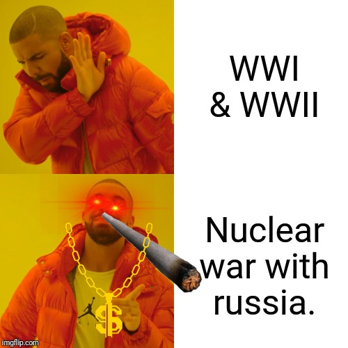 Drake Hotline Bling Meme | WWI & WWII Nuclear war with russia. | image tagged in memes,drake hotline bling | made w/ Imgflip meme maker