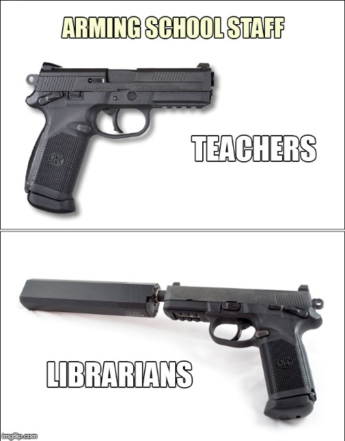 Yep |  ARMING SCHOOL STAFF; TEACHERS; LIBRARIANS | image tagged in arming teachers,guns | made w/ Imgflip meme maker