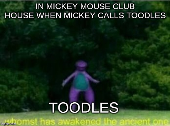 IN MICKEY MOUSE CLUB HOUSE WHEN MICKEY CALLS TOODLES TOODLES | image tagged in barney | made w/ Imgflip meme maker
