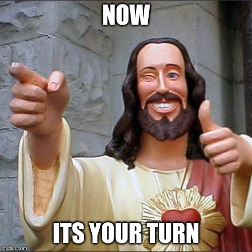 Buddy Christ Meme | NOW ITS YOUR TURN | image tagged in memes,buddy christ | made w/ Imgflip meme maker