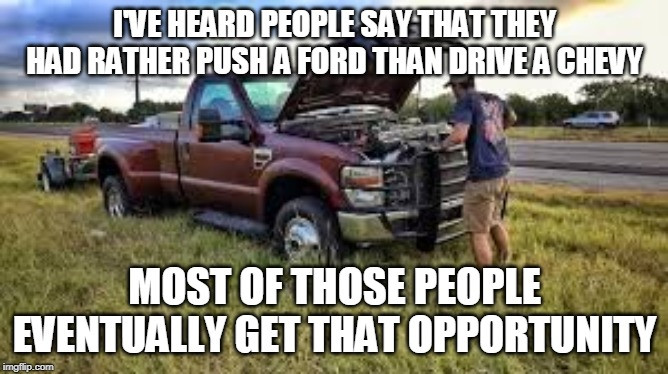 I'VE HEARD PEOPLE SAY THAT THEY HAD RATHER PUSH A FORD THAN DRIVE A CHEVY; MOST OF THOSE PEOPLE EVENTUALLY GET THAT OPPORTUNITY | image tagged in ford,broken,chevy,junk | made w/ Imgflip meme maker