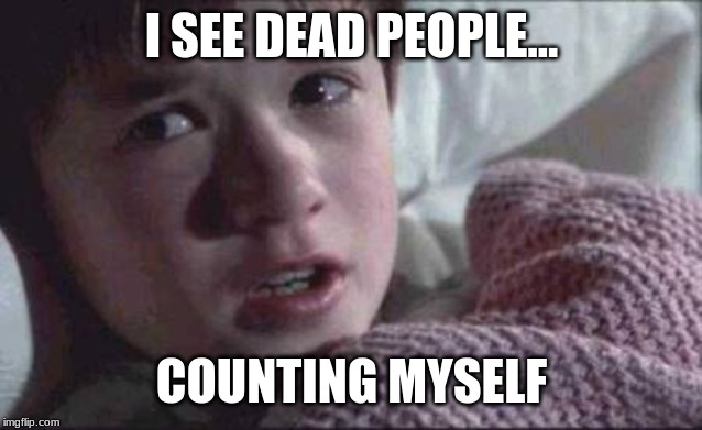 I See Dead People Meme | I SEE DEAD PEOPLE... COUNTING MYSELF | image tagged in memes,i see dead people | made w/ Imgflip meme maker