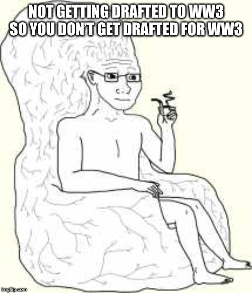 Big Brain Wojak | NOT GETTING DRAFTED TO WW3 SO YOU DON'T GET DRAFTED FOR WW3 | image tagged in big brain wojak | made w/ Imgflip meme maker