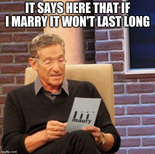 Maury Lie Detector |  IT SAYS HERE THAT IF I MARRY IT WON'T LAST LONG | image tagged in memes,maury lie detector | made w/ Imgflip meme maker
