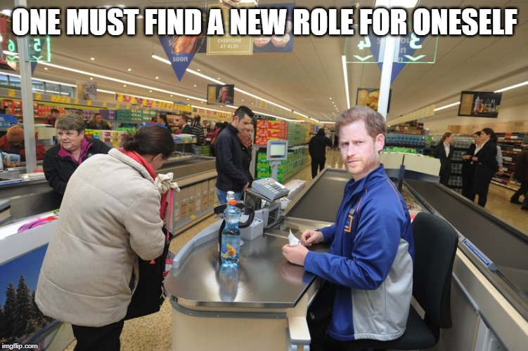 Prince Harry new role |  ONE MUST FIND A NEW ROLE FOR ONESELF | image tagged in prince harry,aldi,work,megxit | made w/ Imgflip meme maker