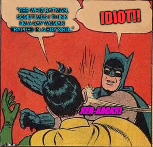 "Batman Slapping Robin Meme | ""GEE-WHIZ BATMAN, SOMETIMES I THINK I'M A GAY WOMAN TRAPPED IN A BOY'S BO..."" IDIOT!! KER-AACKK! 