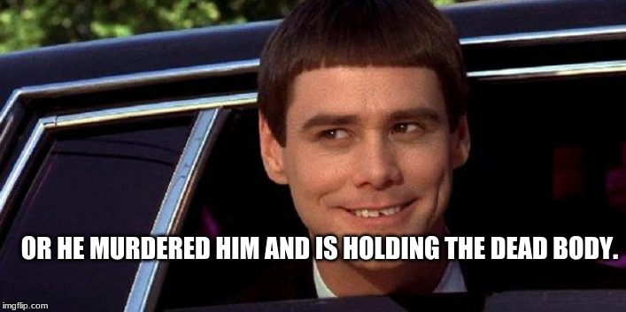 dumb and dumber | OR HE MURDERED HIM AND IS HOLDING THE DEAD BODY. | image tagged in dumb and dumber | made w/ Imgflip meme maker