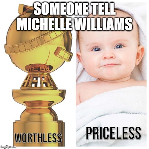 Michelle Williams' (and Hollywood's) priorities are wrong |  SOMEONE TELL MICHELLE WILLIAMS | image tagged in memes,michelle williams is shit,priorities,priceless,hollywood,awards are meaningless | made w/ Imgflip meme maker