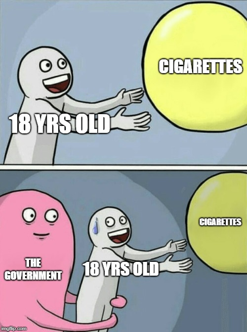 Just When You Were Old Enough |  CIGARETTES; 18 YRS OLD; CIGARETTES; THE GOVERNMENT; 18 YRS OLD | image tagged in memes,running away balloon,cigarettes,scumbag government | made w/ Imgflip meme maker