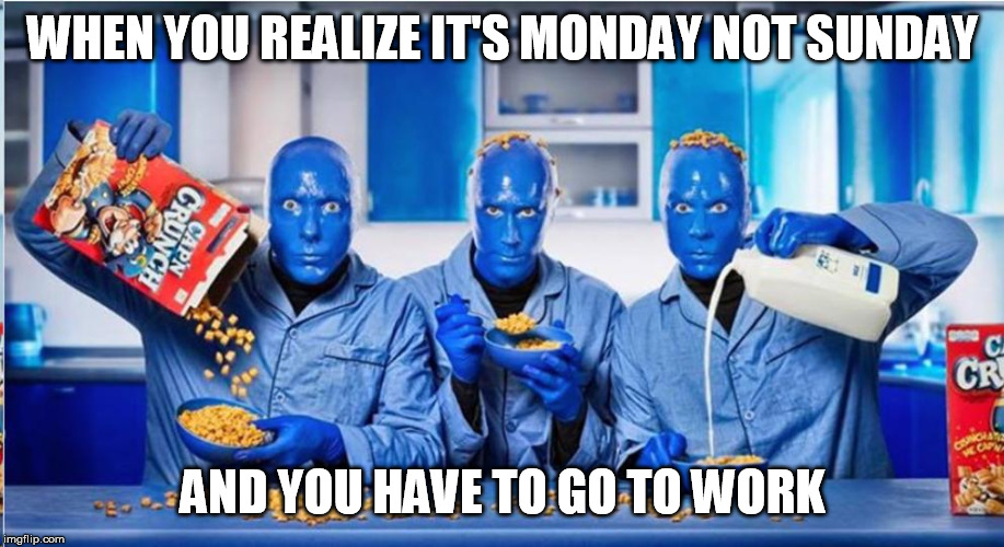 I know the feeling |  WHEN YOU REALIZE IT'S MONDAY NOT SUNDAY; AND YOU HAVE TO GO TO WORK | image tagged in blue man group,funny,work | made w/ Imgflip meme maker