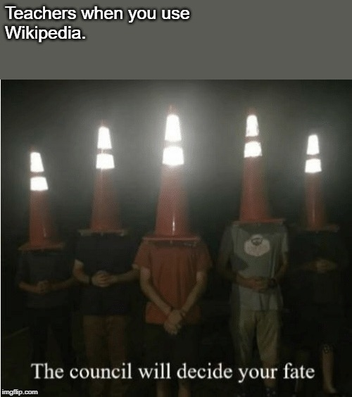 The council will decide your fate | Teachers when you use  Wikipedia. | image tagged in the council will decide your fate | made w/ Imgflip meme maker
