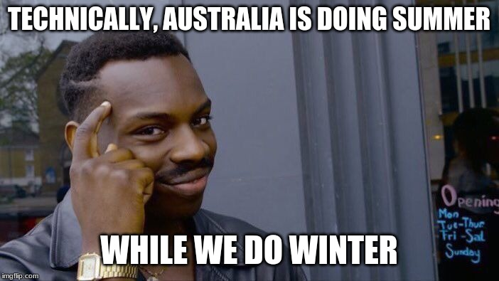 TECHNICALLY, AUSTRALIA IS DOING SUMMER WHILE WE DO WINTER | image tagged in memes,roll safe think about it | made w/ Imgflip meme maker