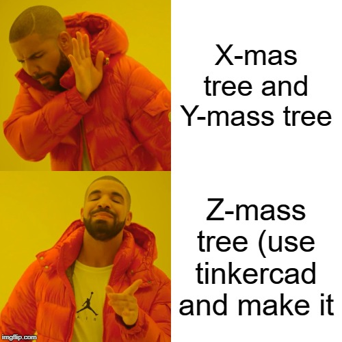 Drake Hotline Bling Meme | X-mas tree and Y-mass tree Z-mass tree (use tinkercad and make it | image tagged in memes,drake hotline bling | made w/ Imgflip meme maker