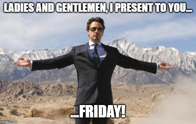 Friday Tony Stark | LADIES AND GENTLEMEN, I PRESENT TO YOU... ...FRIDAY! | image tagged in friday tony stark | made w/ Imgflip meme maker