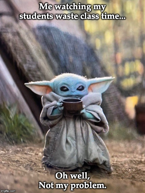 BABY YODA TEA | Me watching my students waste class time... Oh well, Not my problem. | image tagged in baby yoda tea | made w/ Imgflip meme maker