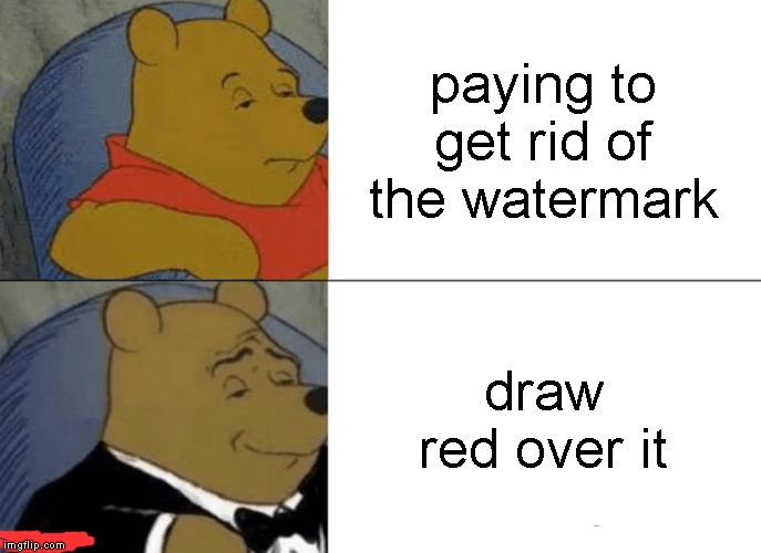 Tuxedo Winnie The Pooh Meme | paying to get rid of the watermark draw red over it | image tagged in memes,tuxedo winnie the pooh | made w/ Imgflip meme maker