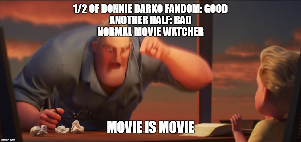 math is math | 1/2 OF DONNIE DARKO FANDOM: GOOD ANOTHER HALF: BAD NORMAL MOVIE WATCHER MOVIE IS MOVIE | image tagged in math is math | made w/ Imgflip meme maker