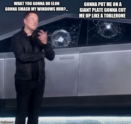 Tesla Cybertruck broken glass | WHAT YOU GONNA DO ELON GONNA SMASH MY WINDOWS HUH?... GONNA PUT ME ON A GIANT PLATE GONNA CUT ME UP LIKE A TOBLERONE | image tagged in tesla cybertruck broken glass | made w/ Imgflip meme maker