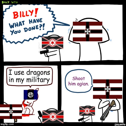 Billy, What Have You Done | I use dragons in my military Shoot him agian. | image tagged in billy what have you done | made w/ Imgflip meme maker