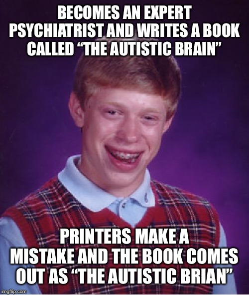 "Bad Luck Brian Meme | BECOMES AN EXPERT PSYCHIATRIST AND WRITES A BOOK CALLED ""THE AUTISTIC BRAIN"" PRINTERS MAKE A MISTAKE AND THE BOOK COMES OUT AS ""THE AUTISTIC 