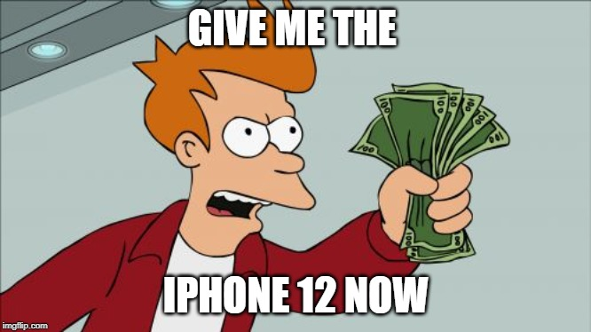 Shut Up And Take My Money Fry |  GIVE ME THE; IPHONE 12 NOW | image tagged in memes,shut up and take my money fry | made w/ Imgflip meme maker